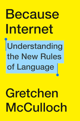 book cover with black text on a bright yellow background that says Because Internet Understanding the New Rules of Language Gretchen McCulloch